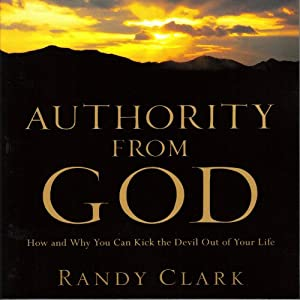 Authority from God: How and Why You Can Kick the Devil Out of Your Life | [Randy Clark]