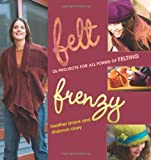 Felt Frenzy: 26 Projects for All Forms of Felting