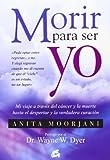 img - for Morir para ser yo: Mi viaje a trav s del c ncer y la muerte hasta el despertar y la verdadera curaci n book / textbook / text book