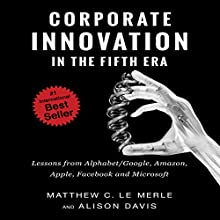 Corporate Innovation in the Fifth Era: Lessons from Alphabet/Google, Amazon, Apple, Facebook, and Microsoft | Livre audio Auteur(s) : Matthew C. Le Merle, Alison Davis Narrateur(s) : Simon Phillips