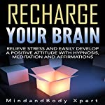 Recharge Your Brain: Relieve Stress and Easily Develop a Positive Attitude with Hypnosis, Meditation and Affirmations |  MindandBody Xpert