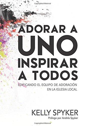 Adorar A Uno Inspirar a Todos: Edificando el equipo de adoracion en la iglesia local  [Kelly Spyker] (Tapa Blanda)