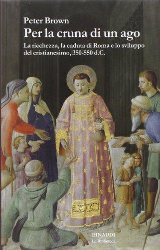 Per la cruna di un ago. La ricchezza, la caduta di Roma e lo sviluppo del cristianesimo, 350-550 d. C.