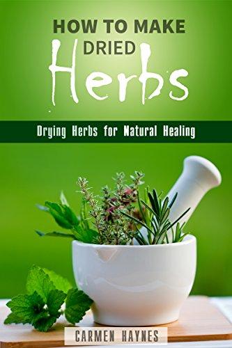 How to Make Dried Herbs: Drying Herbs for Natural Healing (Organic & Alternative Healing) PDF