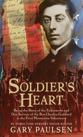 Soldier's Heart : Being the Story of the Enlistment and Due Service of the Boy Charley Goddard in the First Minnesota Volunteers, GARY PAULSEN