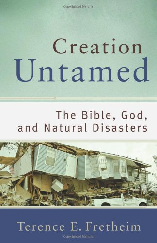 Creation Untamed: The Bible, God, and Natural Disasters (Theological Explorations for the Church Catholic), Terence E. Fretheim