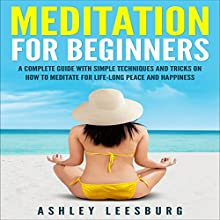Meditation for Beginners: A Complete Guide with Simple Techniques and Tricks on How to Meditate for Life-Long Peace and Happiness (       UNABRIDGED) by Ashley Leesburg Narrated by Priscilla Finch