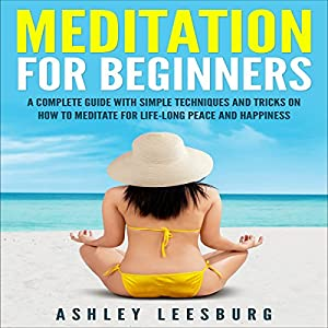 Meditation for Beginners: A Complete Guide with Simple Techniques and Tricks on How to Meditate for Life-Long Peace and Happiness Audiobook