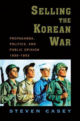 Steven Casey - Selling the Korean War : Propaganda Politics and Public Opinion in the United States 1950-1953
