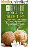 Coconut Oil for All Natural Weight Loss: A Virgin Coconut Oil Handbook with Proven Secrets to Burn Fat, Increase Energy and Supercharge Your Health: Coconut ... - Coconut Oil Recipes - 1) (English Edition)