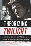 Theorizing Twilight: Critical Essays on What's at Stake in a Post-Vampire World