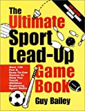 The Ultimate Sport Lead-Up Game Book: Over 170 Fun & Easy-To-Use Games To Help You Teach Children Beginning Sport Skills