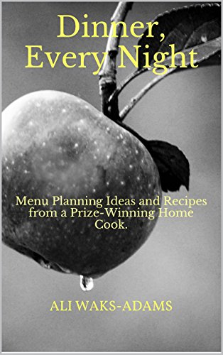 Dinner, Every Night: Menu Planning Ideas and Recipes from a Prize-Winning Home Cook.