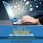 Make a Living as a Professional Self-Published Author: The Steps You Must Take to Create a Six Figure Writing Career, Make Money, and Build Your Readership Hörbuch von Richard G Lowe Jr Gesprochen von: Heather Elizabeth Lynn Farrar