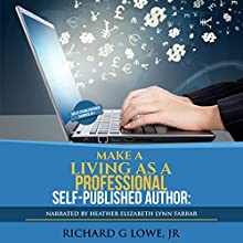 Make a Living as a Professional Self-Published Author: The Steps You Must Take to Create a Six Figure Writing Career, Make Money, and Build Your Readership Audiobook by Richard G Lowe Jr Narrated by Heather Elizabeth Lynn Farrar