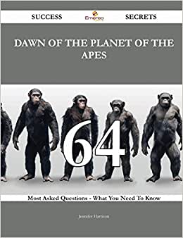 Dawn Of The Planet Of The Apes 64 Success Secrets: 64 Most Asked Questions On Dawn Of The Planet Of The Apes - What You Need To Know