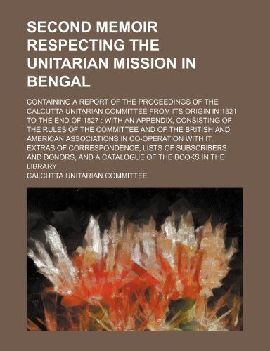 Second Memoir respecting the Unitarian mission in Bengal; containing a report of the proceedings of the Calcutta Unitarian Committee from its origin ... the rules of the Committee and of the British