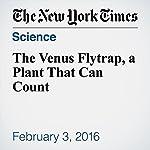 The Venus Flytrap, a Plant That Can Count | James Gorman