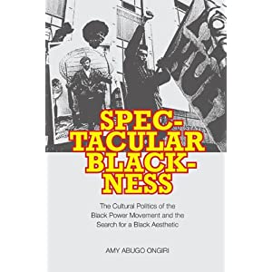Spectacular Blackness : The Cultural Politics of the Black Power Movement and the Search For a Black Aesthetic