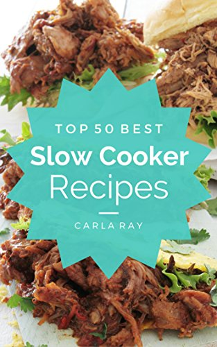 Slow Cooker: Top 50 Best Slow Cooker Recipes - The Quick, Easy, & Delicious Everyday Cookbook! by Carla Ray
