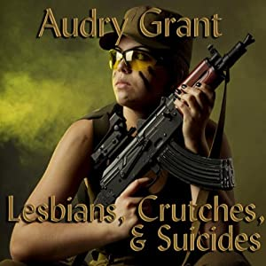 Lesbians, Crutches, and Suicides: A Soldier's Story | [Audry Grant]