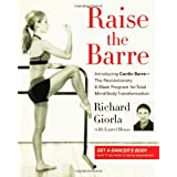 Raise the Barre: Introducing Cardio Barre--The Revolutionary 8-Week Program for Total Mind/Body Transformation