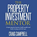 The Property Investment Mentor: Create Passive Income, Build Wealth and Make Money Work for You as a Property Investor Audiobook by Craig Campbell Narrated by Robert LIndsell