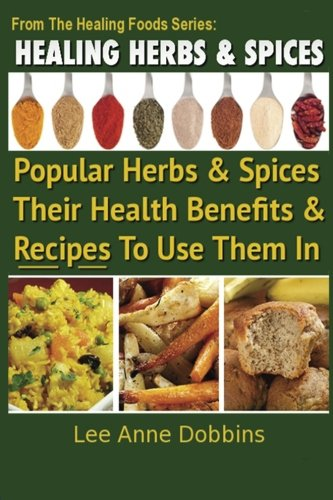 Healing Herbs and Spices: The Most Popular Herbs And Spices, Their Culinary and Medicinal Uses and Recipes to Use Them I