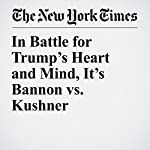 In Battle for Trump's Heart and Mind, It's Bannon vs. Kushner | Maggie Haberman,Jeremy W. Peters,Peter Baker