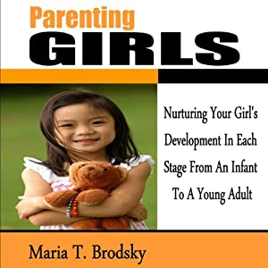 Parenting Girls: Nurturing Your Girl's Development in Each Stage from an Infant to a Young Adult | [Maria T. Brodsky]