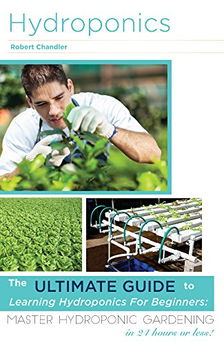 Hydroponics: The Ultimate Guide to Learning Hydroponics for Beginners: Master Hydroponic Gardening in 24 hours or less! (Hydroponics - Hydroponics for ... - Hydroponics Books - Hydroponics 101)