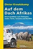 Auf dem Dach Afrikas: Eine Expedition nach Äthiopien, Sudan, Kenia, Tansania und Namibia