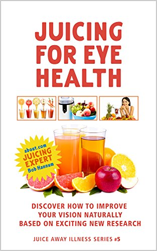 Juicing for Eye Health: Discover How to Improve Your Eyesight Naturally Based on Exciting New Research (Juice Away Illness Book 5) by Robert Hannum