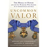 Uncommon Valor: The Medal of Honor and the Six Warriors Who Earned It in Afghanistan and Iraq ~ Dwight Jon Zimmerman