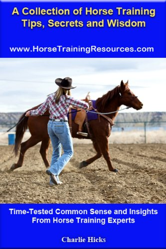 A Collection of Horse Training and Riding Tips, Secrets and Wisdom - Time-Tested Common Sense and Insights From Horse Training Experts (Volume 1)