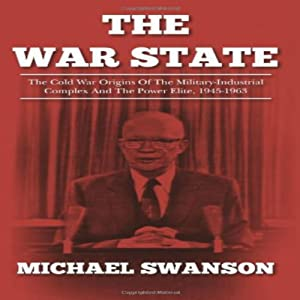 The War State: The Cold War Origins Of The Military-Industrial Complex And The Power Elite, 1945-1963 | [Michael Swanson]