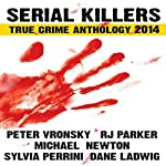 Serial Killers True Crime Anthology 2014: Annual Anthology (Volume 1) | RJ Parker,Peter Vronsky,Michael Newton,Dane Ladwig,Sylvia Perrini, R. J. Parker Publishing