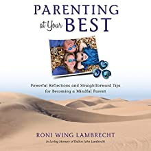 Parenting at Your Best: Powerful Reflections and Straightforward Tips for Becoming a Mindful Parent Audiobook by Roni Wing Lambrecht Narrated by Roni Wing Lambrecht