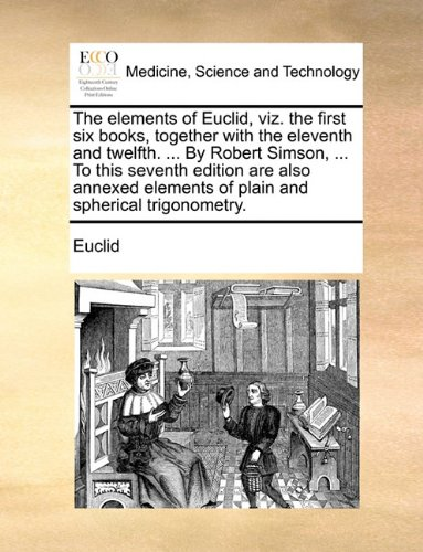 The elements of Euclid, viz. the first six books, together with the eleventh and twelfth. ... By Robert Simson, ... To this seventh edition are also ... elements of plain and spherical trigonometry.