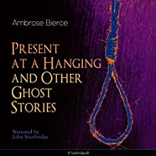 Present at a Hanging and Other Ghost Stories Audiobook by Ambrose Bierce Narrated by John Stanbridge