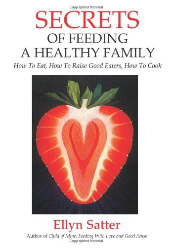 Secrets of Feeding a Healthy Family: How to Eat, How to...