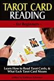 Tarot Card Reading (for Beginners): Learn How to Read Tarot Cards, and What Each Tarot Card Means