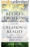 Beliefs, Emotions, and the Creation of Reality: New Teachings from Jesus
