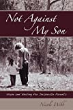 Not Against My Son: Hope and Healing for Desperate Parents