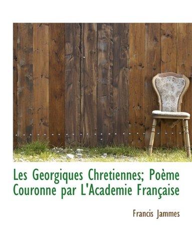 Les Géorgiques Chrétiennes; Poème Couronné par L'Académie Française