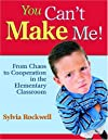 You Can't Make Me!: From Chaos to Cooperation in the Elementary Classroom