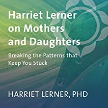 Harriet Lerner on Mothers and Daughters: Breaking the Patterns That Keep You Stuck  by Harriet Lerner Narrated by Harriet Lerner