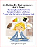 Meditation For Entrepreneurs - Get it Done! The Using Meditation for Time Management, Laser-Like Focus, Productivity, Motivation, and Success Book