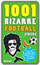 1001 bizarre football stories : daft footballers, mad managers, crazy chairman and foolish fans