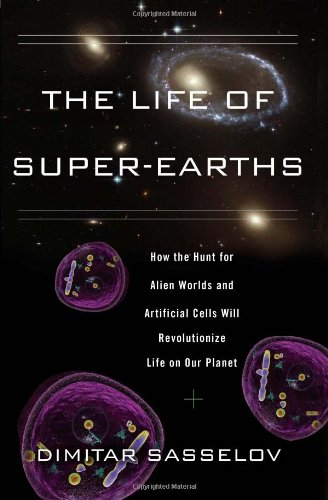 Super-Earths and the Origins of Life: How the Hunt for Alien Worlds and Artificial Cells Will Revolutionize Life on Our Planet